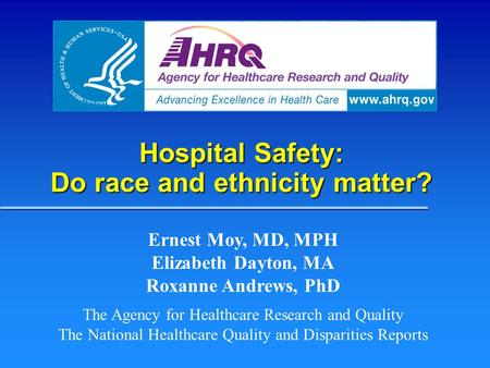 Hospital Safety: Do race and ethnicity matter? Ernest Moy, MD, MPH Elizabeth Dayton, MA Roxanne Andrews, PhD The Agency for Healthcare Research and Quality.
