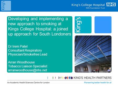 Developing and implementing a new approach to smoking at Kings College Hospital: a joined up approach for South Londoners Dr Irem Patel Consultant Respiratory.