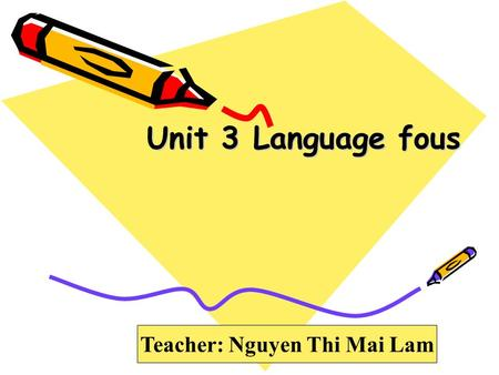 Unit 3 Language fous Teacher: Nguyen Thi Mai Lam.