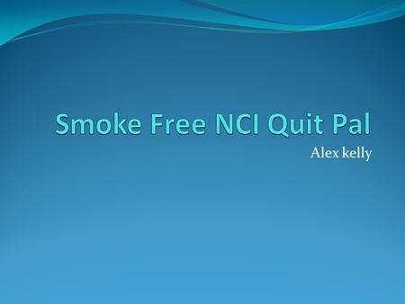 Alex kelly. Goal To aid smoking cessation program with smoke free app for better overall employee health.