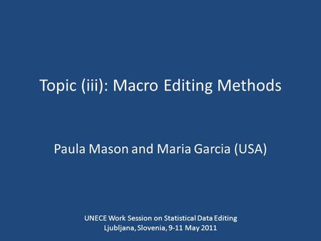 Topic (iii): Macro Editing Methods Paula Mason and Maria Garcia (USA) UNECE Work Session on Statistical Data Editing Ljubljana, Slovenia, 9-11 May 2011.