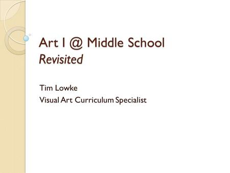Art Middle School Revisited Tim Lowke Visual Art Curriculum Specialist.