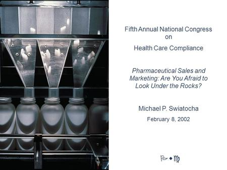 Pwc Fifth Annual National Congress on Health Care Compliance Pharmaceutical Sales and Marketing: Are You Afraid to Look Under the Rocks? Michael P. Swiatocha.