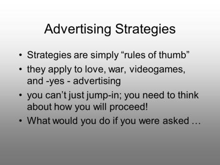 "Advertising Strategies Strategies are simply ""rules of thumb"" they apply to love, war, videogames, and -yes - advertising you can't just jump-in; you need."