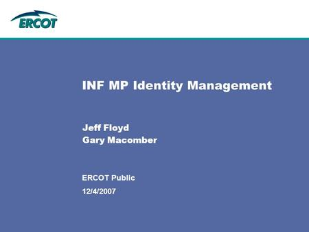 12/4/2007 ERCOT Public INF MP Identity Management Jeff Floyd Gary Macomber.