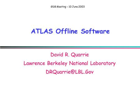 GDB Meeting - 10 June 2003 ATLAS Offline Software David R. Quarrie Lawrence Berkeley National Laboratory