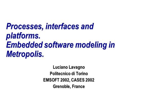 Processes, interfaces and platforms. Embedded software modeling in Metropolis. Luciano Lavagno Politecnico di Torino EMSOFT 2002, CASES 2002 Grenoble,
