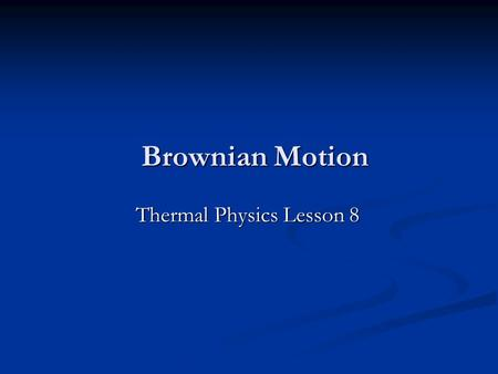 Brownian Motion Thermal Physics Lesson 8. Homework Finish the past paper questions by next Friday (October 16 th ).