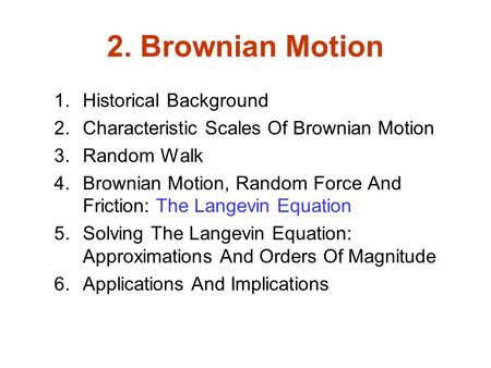 2. Brownian Motion 1.Historical Background 2.Characteristic Scales Of Brownian Motion 3.Random Walk 4.Brownian Motion, Random Force And Friction: The Langevin.