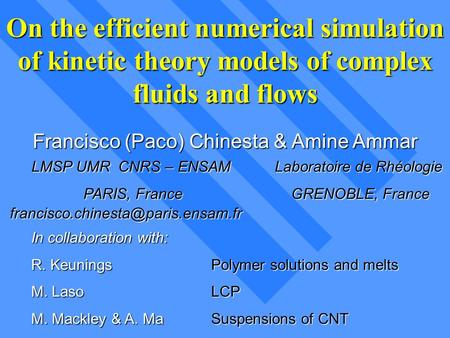 On the efficient numerical simulation of kinetic theory models of complex fluids and flows Francisco (Paco) Chinesta & Amine Ammar LMSP UMR CNRS – ENSAM.