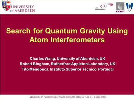 Search for Quantum Gravity Using Atom Interferometers Charles Wang, University of Aberdeen, UK Robert Bingham, Rutherford Appleton Laboratory, UK Tito.