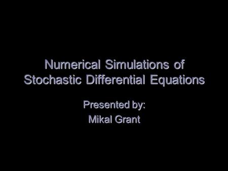 Numerical Simulations of Stochastic Differential Equations Presented by: Mikal Grant.
