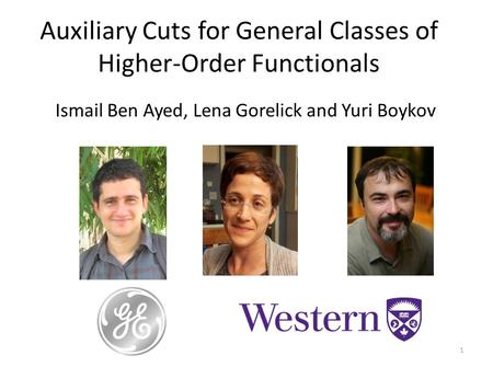 Auxiliary Cuts for General Classes of Higher-Order Functionals 1 Ismail Ben Ayed, Lena Gorelick and Yuri Boykov.