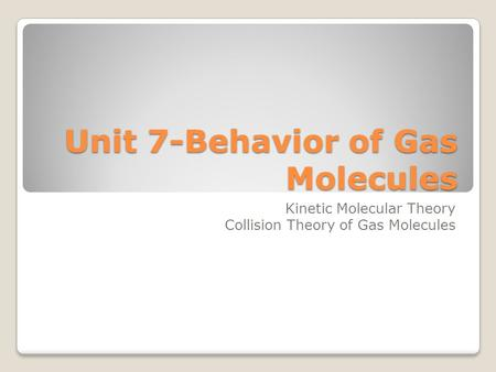 Unit 7-Behavior of Gas Molecules Kinetic Molecular Theory Collision Theory of Gas Molecules.