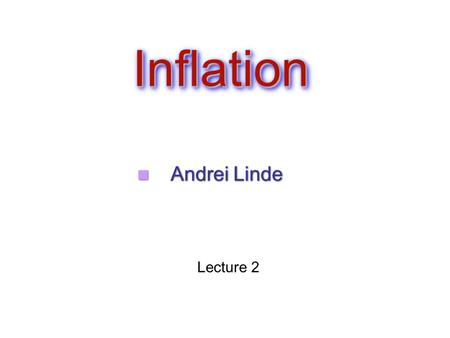 InflationInflation Andrei Linde Lecture 2. Inflation as a theory of a harmonic oscillator Eternal Inflation.