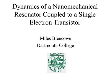 Dynamics of a Nanomechanical Resonator Coupled to a Single Electron Transistor Miles Blencowe Dartmouth College.