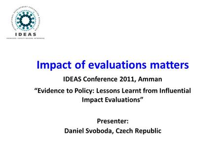 "Impact of evaluations matters IDEAS Conference 2011, Amman ""Evidence to Policy: Lessons Learnt from Influential Impact Evaluations"" Presenter: Daniel Svoboda,"