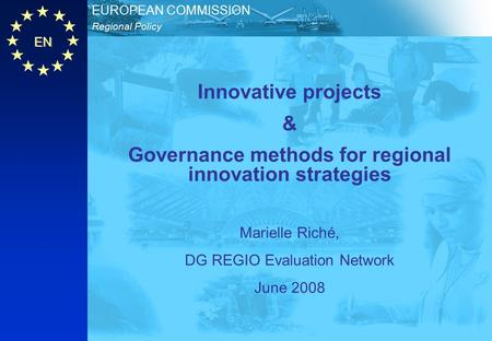 EN Regional Policy EUROPEAN COMMISSION Innovative projects & Governance methods for regional innovation strategies Marielle Riché, DG REGIO Evaluation.