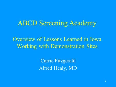 1 ABCD Screening Academy Overview of Lessons Learned in Iowa Working with Demonstration Sites Carrie Fitzgerald Alfred Healy, MD.