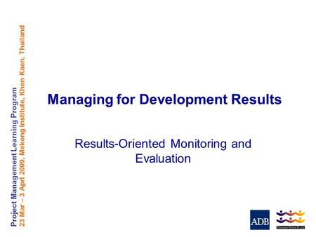 Project Management Learning Program 23 Mar – 3 Aprl 2009, Mekong Institute, Khon Kaen, Thailand Managing for Development Results Results-Oriented Monitoring.