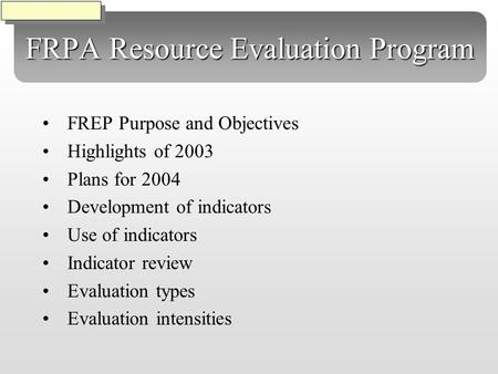 FRPA Resource Evaluation Program FREP Purpose and Objectives Highlights of 2003 Plans for 2004 Development of indicators Use of indicators Indicator review.