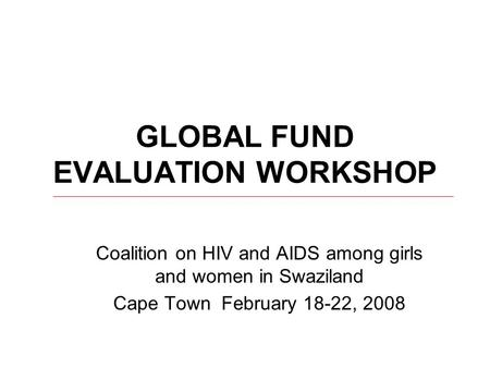 GLOBAL FUND EVALUATION WORKSHOP Coalition on HIV and AIDS among girls and women in Swaziland Cape Town February 18-22, 2008.