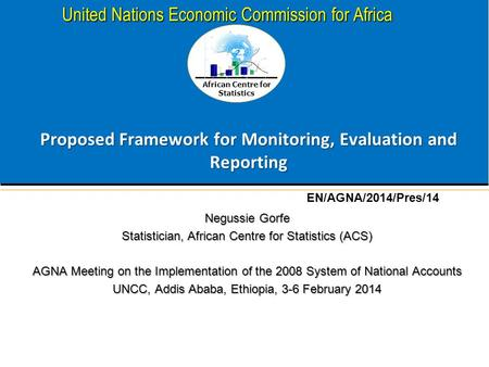 African Centre for Statistics United Nations Economic Commission for Africa Proposed Framework for Monitoring, Evaluation and Reporting Negussie Gorfe.