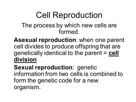 Cell Reproduction The process by which new cells are formed. Asexual reproduction: when one parent cell divides to produce offspring that are genetically.