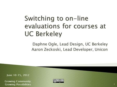 1 June 10-15, 2012 Growing Community; Growing Possibilities Switching to on-line evaluations for courses at UC Berkeley Daphne Ogle, Lead Design, UC Berkeley.
