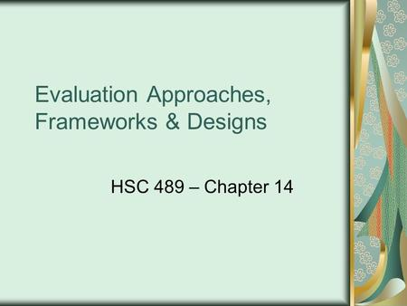 Evaluation Approaches, Frameworks & Designs HSC 489 – Chapter 14.