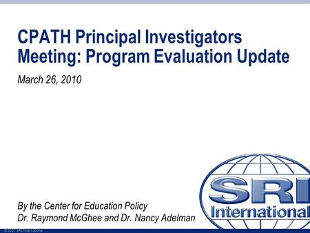 © 2007 SRI International CPATH Principal Investigators Meeting: Program Evaluation Update March 26, 2010 By the Center for Education Policy Dr. Raymond.