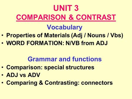 UNIT 3 COMPARISON & CONTRAST Vocabulary Properties of Materials (Adj / Nouns / Vbs) WORD FORMATION: N/VB from ADJ Grammar and functions Comparison: special.