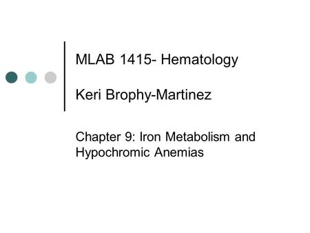 MLAB 1415- Hematology Keri Brophy-Martinez Chapter 9: Iron Metabolism and Hypochromic Anemias.