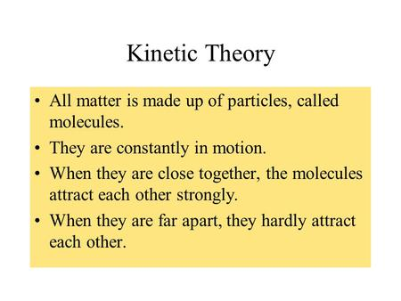 Kinetic Theory All matter is made up of particles, called molecules. They are constantly in motion. When they are close together, the molecules attract.