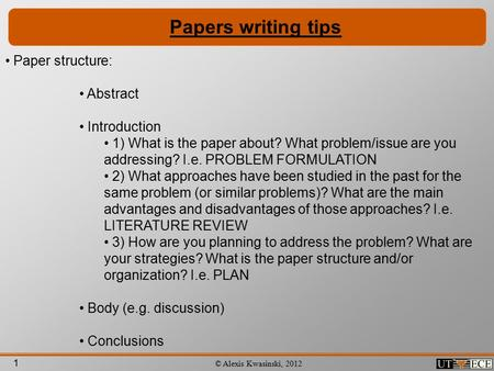 1 © Alexis Kwasinski, 2012 Papers writing tips Paper structure: Abstract Introduction 1) What is the paper about? What problem/issue are you addressing?