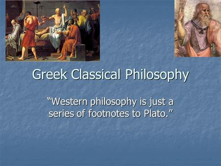 "Greek Classical Philosophy ""Western philosophy is just a series of footnotes to Plato."""