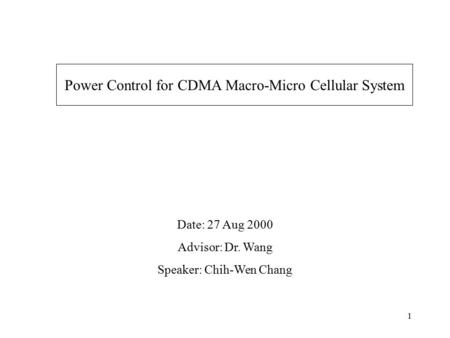 1 Power Control for CDMA Macro-Micro Cellular System Date: 27 Aug 2000 Advisor: Dr. Wang Speaker: Chih-Wen Chang.