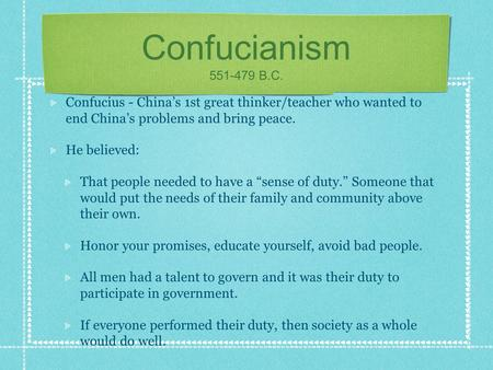 Confucianism 551-479 B.C. Confucius - China's 1st great thinker/teacher who wanted to end China's problems and bring peace. He believed: That people needed.