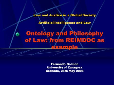 Law and Justice in a Global Society Artificial Intelligence and Law Ontology and Philosophy of Law: from REIMDOC as example Fernando Galindo University.
