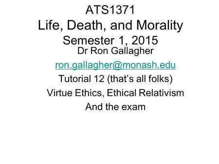 ATS1371 Life, Death, and Morality Semester 1, 2015 Dr Ron Gallagher Tutorial 12 (that's all folks) Virtue Ethics, Ethical Relativism.