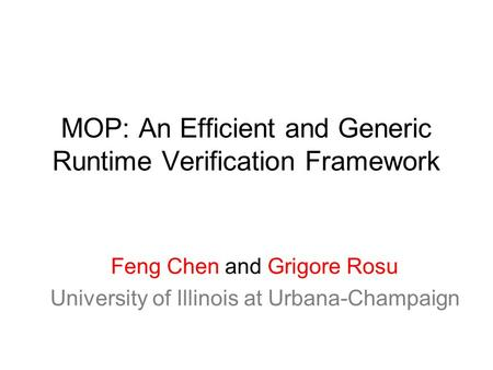 MOP: An Efficient and Generic Runtime Verification Framework Feng Chen and Grigore Rosu University of Illinois at Urbana-Champaign.