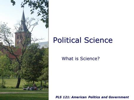PLS 121: American Politics and Government Political Science What is Science?