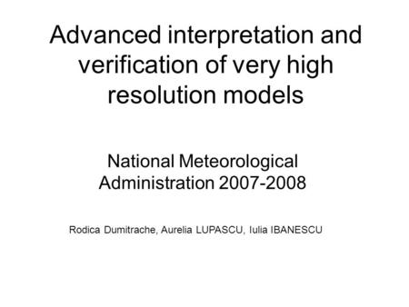 Advanced interpretation and verification of very high resolution models National Meteorological Administration 2007-2008 Rodica Dumitrache, Aurelia LUPASCU,
