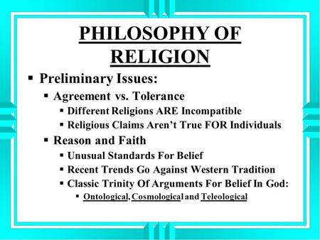 PHILOSOPHY OF RELIGION  Preliminary Issues:  Agreement vs. Tolerance  Different Religions ARE Incompatible  Religious Claims Aren't True FOR Individuals.