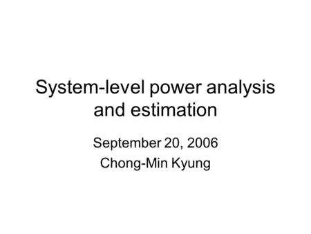 System-level power analysis and estimation September 20, 2006 Chong-Min Kyung.