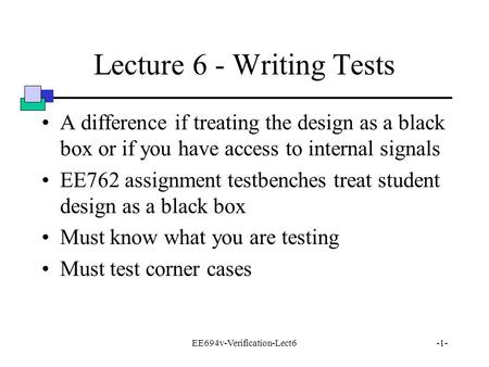 EE694v-Verification-Lect6-1- Lecture 6 - Writing Tests A difference if treating the design as a black box or if you have access to internal signals EE762.
