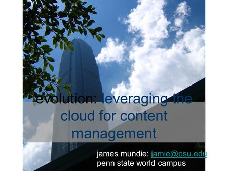 Evolution: leveraging the cloud for content management james mundie: penn state world campus.