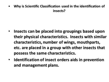 Why is Scientific Classification used in the identification of insects? Insects can be placed into groupings based upon their physical characteristics.