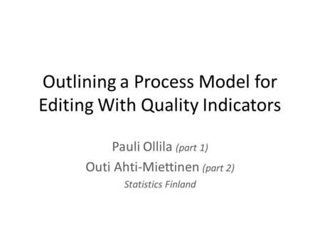 Outlining a Process Model for Editing With Quality Indicators Pauli Ollila (part 1) Outi Ahti-Miettinen (part 2) Statistics Finland.