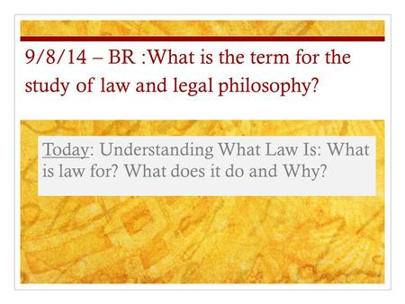 9/8/14 – BR :What is the term for the study of law and legal philosophy? Today: Understanding What Law Is: What is law for? What does it do and Why?
